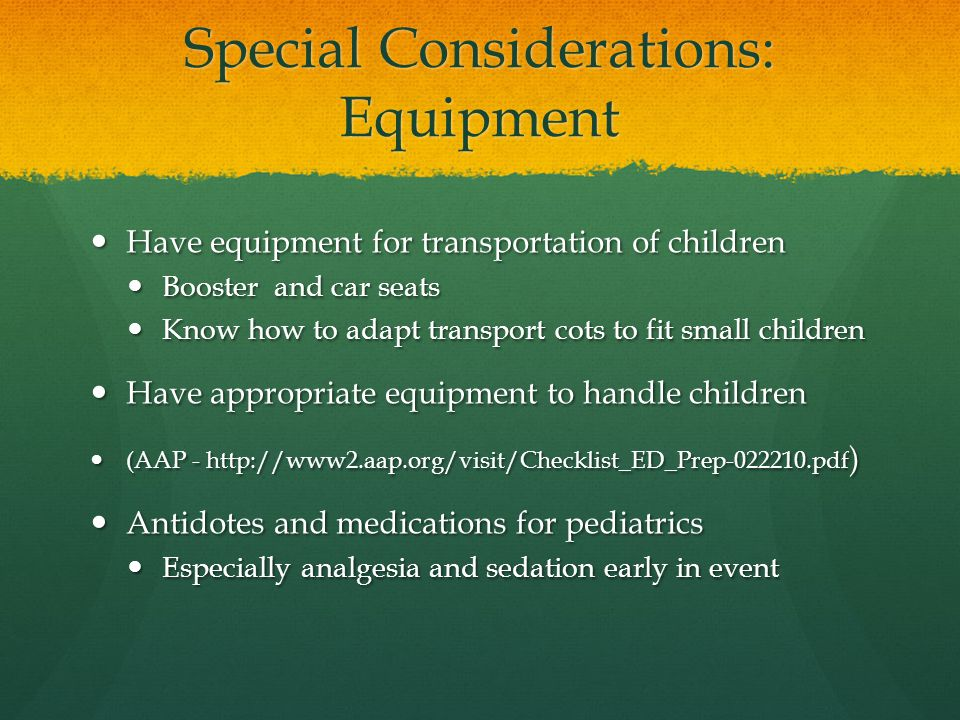 Special Considerations: Equipment Have equipment for transportation of children Have equipment for transportation of children Booster and car seats Booster and car seats Know how to adapt transport cots to fit small children Know how to adapt transport cots to fit small children Have appropriate equipment to handle children Have appropriate equipment to handle children (AAP - http://www2.aap.org/visit/Checklist_ED_Prep-022210.pdf ) (AAP - http://www2.aap.org/visit/Checklist_ED_Prep-022210.pdf ) Antidotes and medications for pediatrics Antidotes and medications for pediatrics Especially analgesia and sedation early in event Especially analgesia and sedation early in event