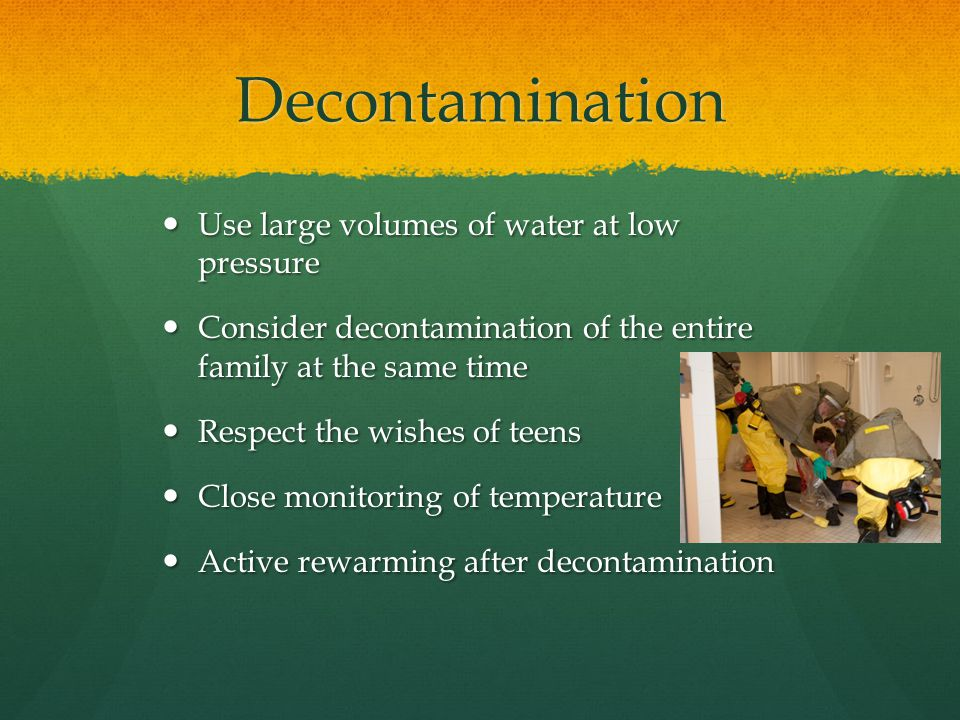 Decontamination Use large volumes of water at low pressure Use large volumes of water at low pressure Consider decontamination of the entire family at the same time Consider decontamination of the entire family at the same time Respect the wishes of teens Respect the wishes of teens Close monitoring of temperature Close monitoring of temperature Active rewarming after decontamination Active rewarming after decontamination