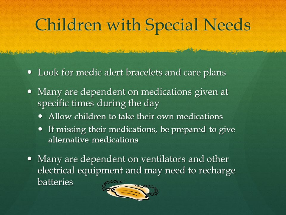 Children with Special Needs Look for medic alert bracelets and care plans Look for medic alert bracelets and care plans Many are dependent on medications given at specific times during the day Many are dependent on medications given at specific times during the day Allow children to take their own medications Allow children to take their own medications If missing their medications, be prepared to give alternative medications If missing their medications, be prepared to give alternative medications Many are dependent on ventilators and other electrical equipment and may need to recharge batteries Many are dependent on ventilators and other electrical equipment and may need to recharge batteries