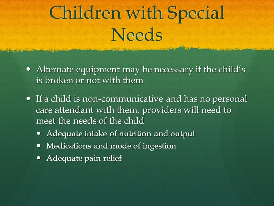Children with Special Needs Alternate equipment may be necessary if the child's is broken or not with them Alternate equipment may be necessary if the child's is broken or not with them If a child is non-communicative and has no personal care attendant with them, providers will need to meet the needs of the child If a child is non-communicative and has no personal care attendant with them, providers will need to meet the needs of the child Adequate intake of nutrition and output Adequate intake of nutrition and output Medications and mode of ingestion Medications and mode of ingestion Adequate pain relief Adequate pain relief