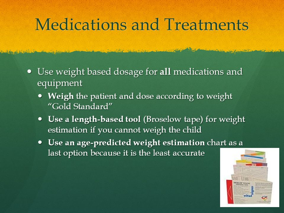 Medications and Treatments Use weight based dosage for all medications and equipment Use weight based dosage for all medications and equipment Weigh the patient and dose according to weight Gold Standard Weigh the patient and dose according to weight Gold Standard Use a length-based tool (Broselow tape) for weight estimation if you cannot weigh the child Use a length-based tool (Broselow tape) for weight estimation if you cannot weigh the child Use an age-predicted weight estimation chart as a last option because it is the least accurate Use an age-predicted weight estimation chart as a last option because it is the least accurate