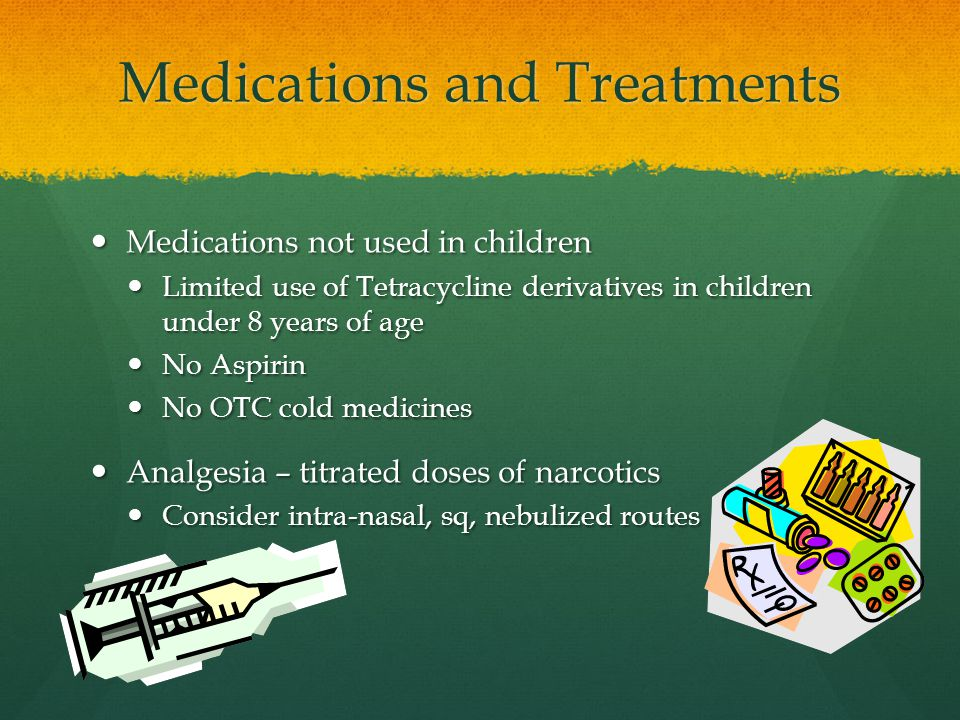 Medications and Treatments Medications not used in children Medications not used in children Limited use of Tetracycline derivatives in children under 8 years of age Limited use of Tetracycline derivatives in children under 8 years of age No Aspirin No Aspirin No OTC cold medicines No OTC cold medicines Analgesia – titrated doses of narcotics Analgesia – titrated doses of narcotics Consider intra-nasal, sq, nebulized routes Consider intra-nasal, sq, nebulized routes