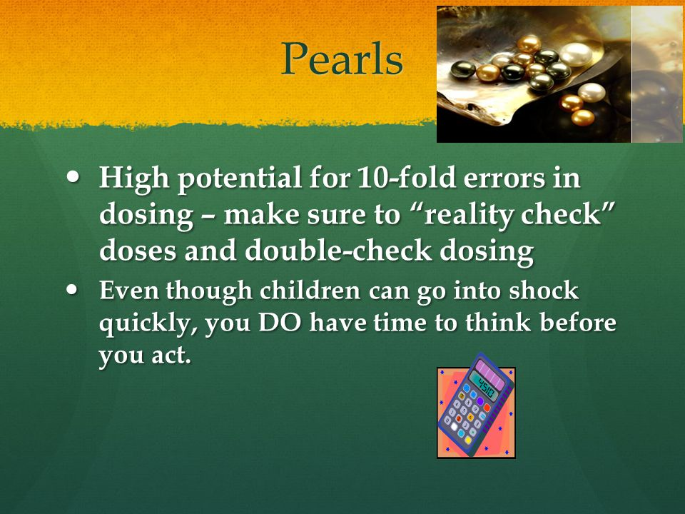 Pearls High potential for 10-fold errors in dosing – make sure to reality check doses and double-check dosing High potential for 10-fold errors in dosing – make sure to reality check doses and double-check dosing Even though children can go into shock quickly, you DO have time to think before you act.