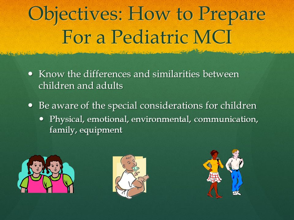 Objectives: How to Prepare For a Pediatric MCI Know the differences and similarities between children and adults Know the differences and similarities between children and adults Be aware of the special considerations for children Be aware of the special considerations for children Physical, emotional, environmental, communication, family, equipment Physical, emotional, environmental, communication, family, equipment