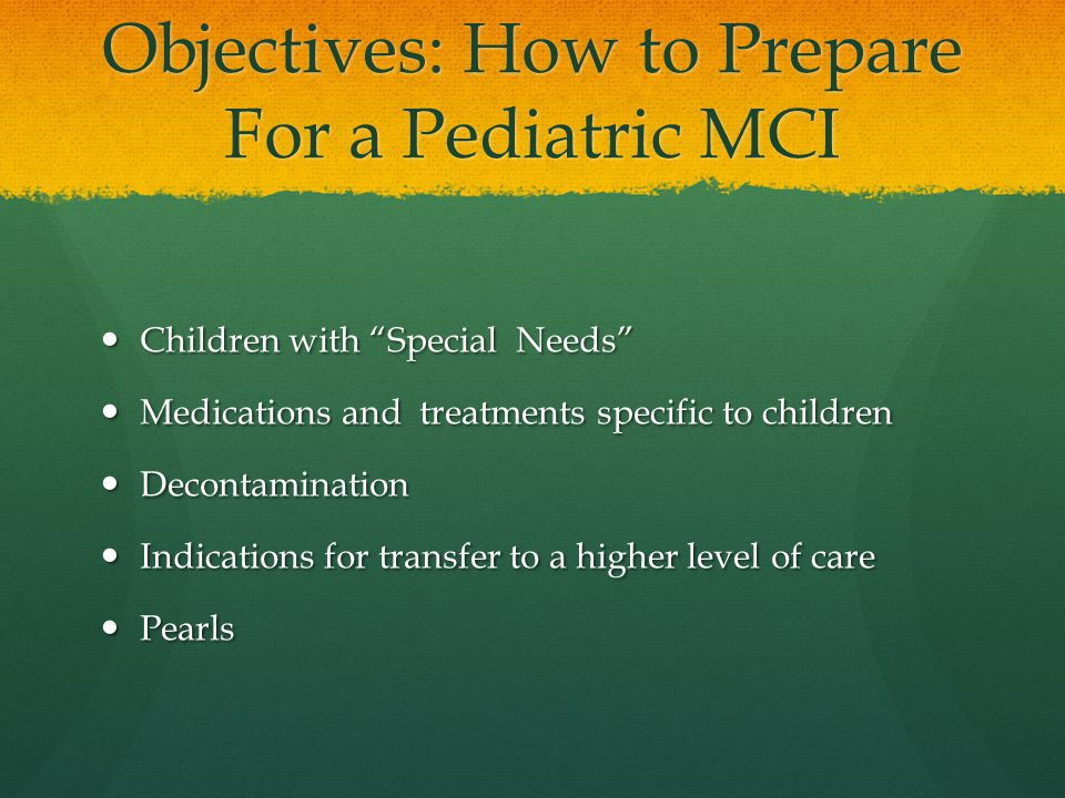Objectives: How to Prepare For a Pediatric MCI Children with Special Needs Children with Special Needs Medications and treatments specific to children Medications and treatments specific to children Decontamination Decontamination Indications for transfer to a higher level of care Indications for transfer to a higher level of care Pearls Pearls