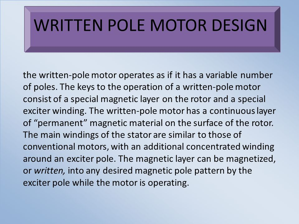 WRITTEN POLE MOTOR DESIGN the written-pole motor operates as if it has a variable number of poles. The keys to the operation of a written-pole motor c