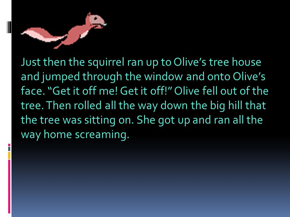 Just then the squirrel ran up to Olive's tree house and jumped through the window and onto Olive's face.