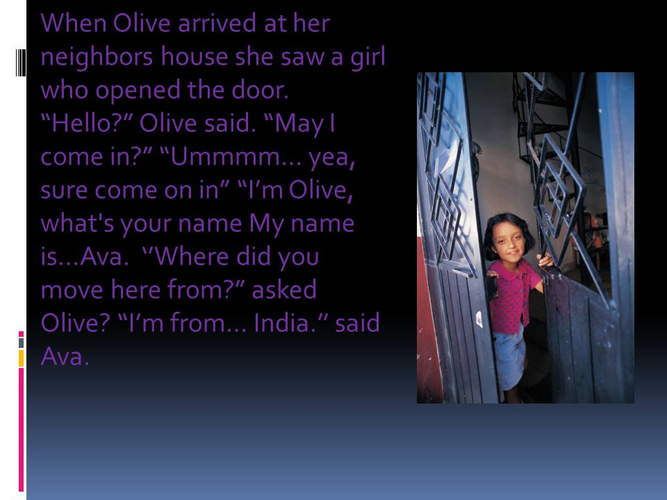 """When Olive arrived at her neighbors house she saw a girl who opened the door. """"Hello?"""" Olive said. """"May I come in?"""" """"Ummmm… yea, sure come on in"""" """"I'm"""