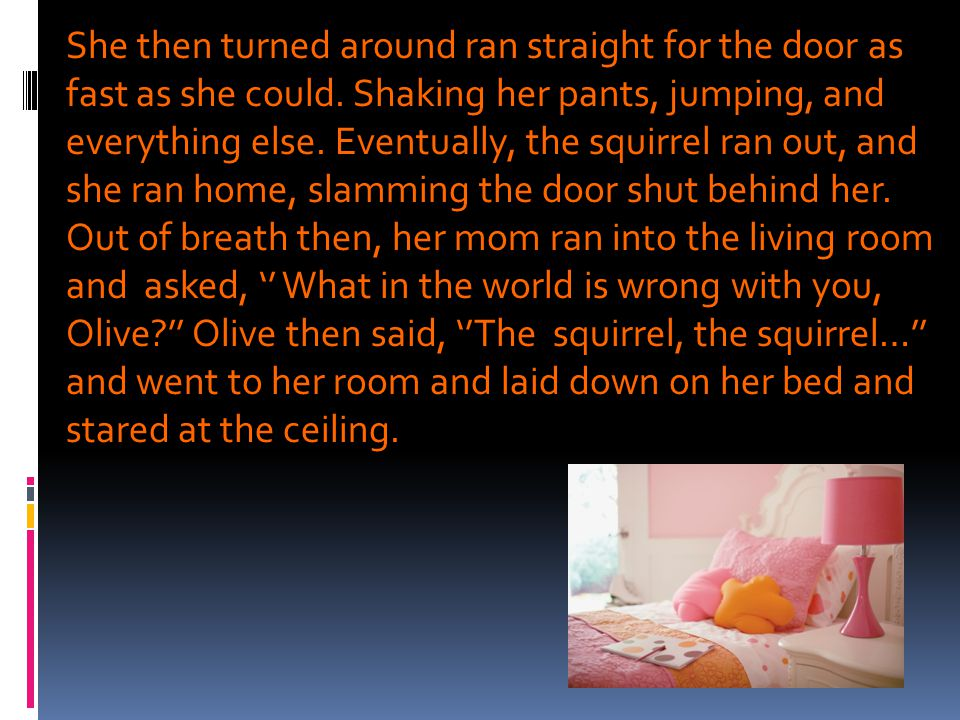 She then turned around ran straight for the door as fast as she could. Shaking her pants, jumping, and everything else. Eventually, the squirrel ran o
