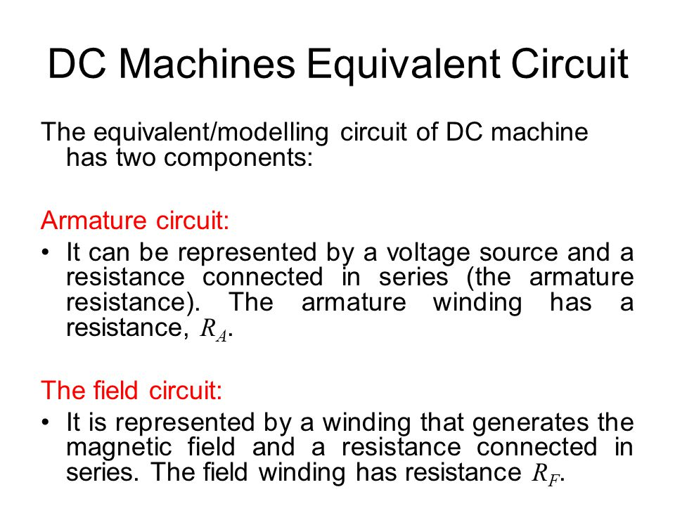 DC Machines Equivalent Circuit The equivalent/modelling circuit of DC machine has two components: Armature circuit: It can be represented by a voltage