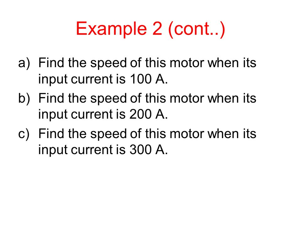 Example 2 (cont..) a)Find the speed of this motor when its input current is 100 A. b)Find the speed of this motor when its input current is 200 A. c)F