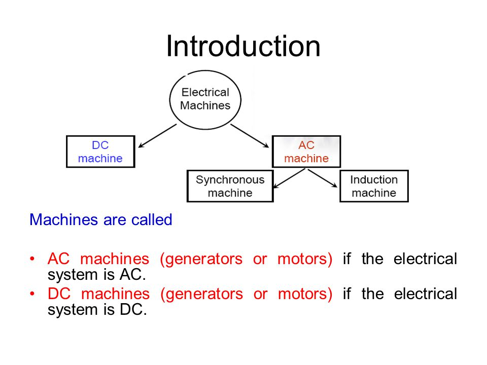 Introduction Machines are called AC machines (generators or motors) if the electrical system is AC. DC machines (generators or motors) if the electric