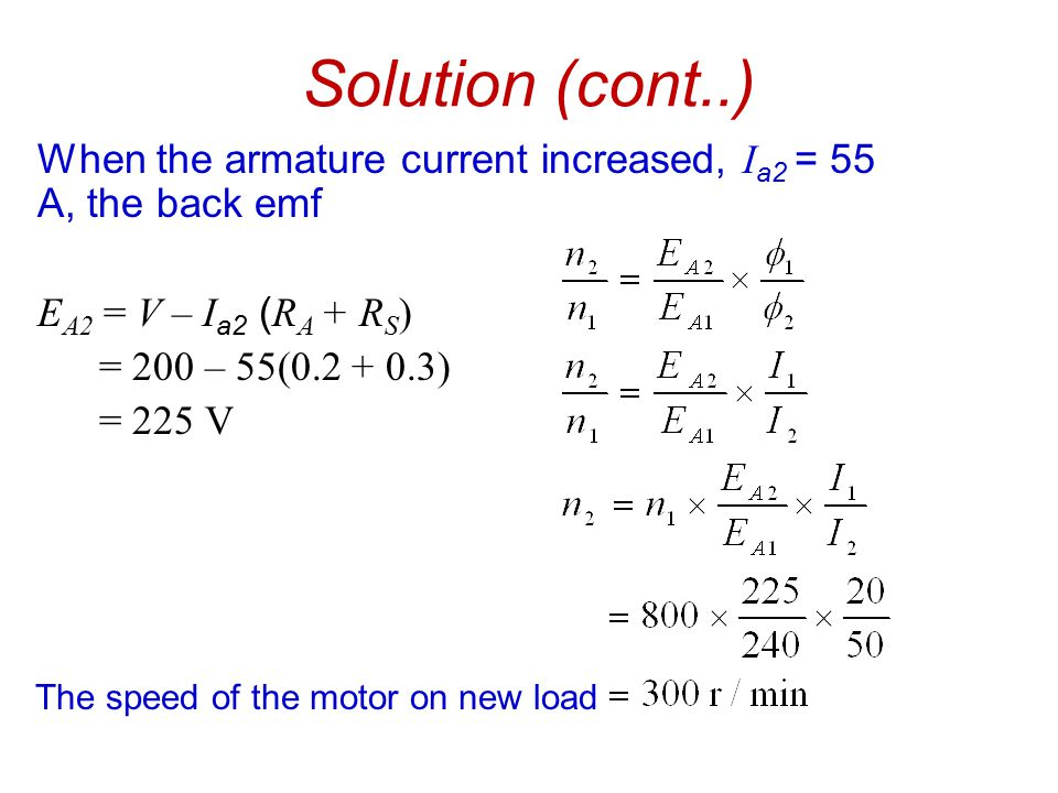 Solution (cont..) When the armature current increased, I a2 = 55 A, the back emf E A2 = V – I a2 ( R A + R S ) = 200 – 55(0.2 + 0.3) = 225 V The speed