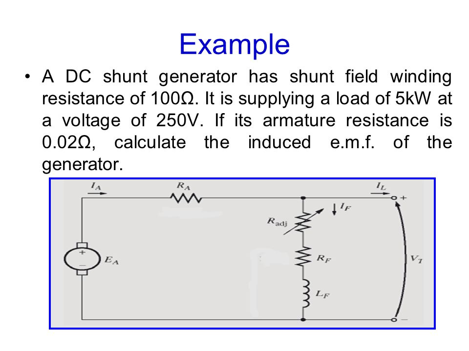 Example A DC shunt generator has shunt field winding resistance of 100Ω. It is supplying a load of 5kW at a voltage of 250V. If its armature resistanc