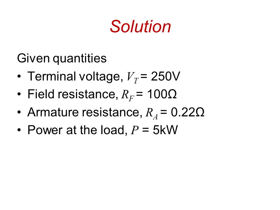 Solution Given quantities Terminal voltage, V T = 250V Field resistance, R F = 100Ω Armature resistance, R A = 0.22Ω Power at the load, P = 5kW