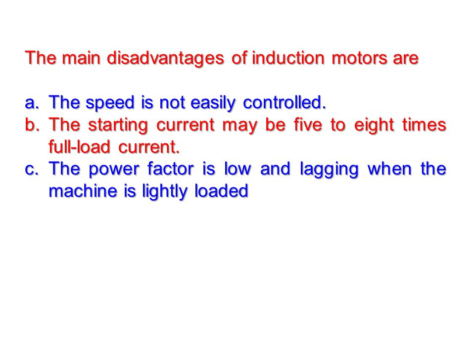 The main disadvantages of induction motors are a.The speed is not easily controlled. b.The starting current may be five to eight times full-load curre