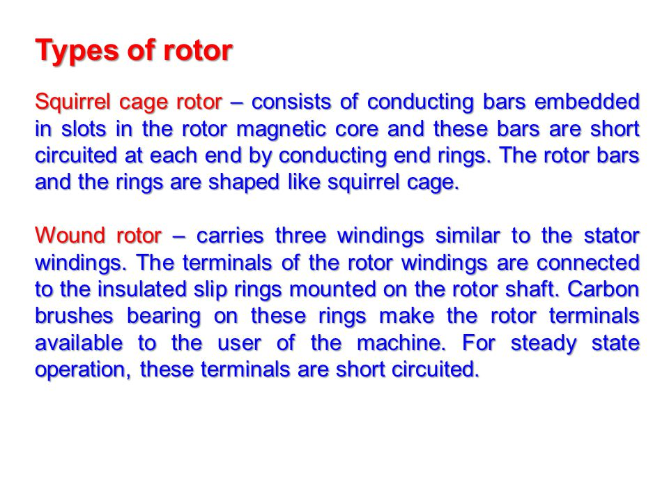 Squirrel cage rotor – consists of conducting bars embedded in slots in the rotor magnetic core and these bars are short circuited at each end by condu