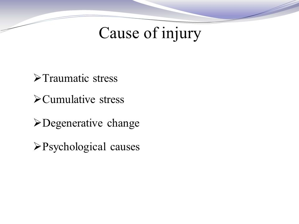 Cause of injury  Traumatic stress  Cumulative stress  Degenerative change  Psychological causes