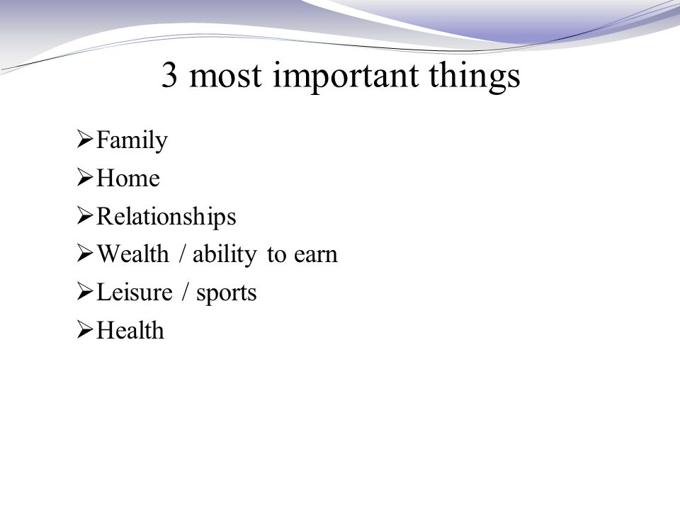 3 most important things  Family  Home  Relationships  Wealth / ability to earn  Leisure / sports  Health