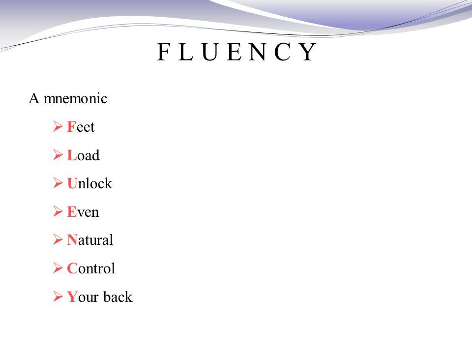 F L U E N C Y A mnemonic  Feet  Load  Unlock  Even  Natural  Control  Your back