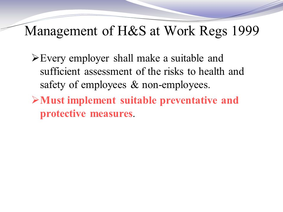 Management of H&S at Work Regs 1999  Every employer shall make a suitable and sufficient assessment of the risks to health and safety of employees & non-employees.
