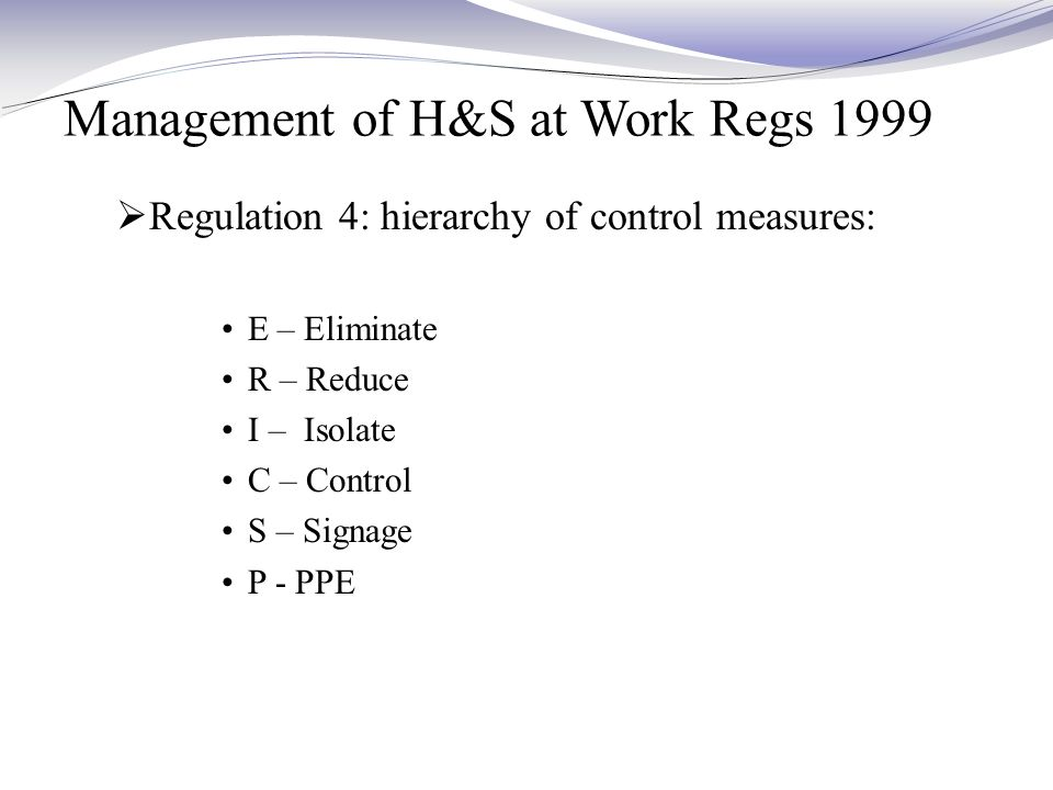 Management of H&S at Work Regs 1999  Regulation 4: hierarchy of control measures: E – Eliminate R – Reduce I – Isolate C – Control S – Signage P - PPE