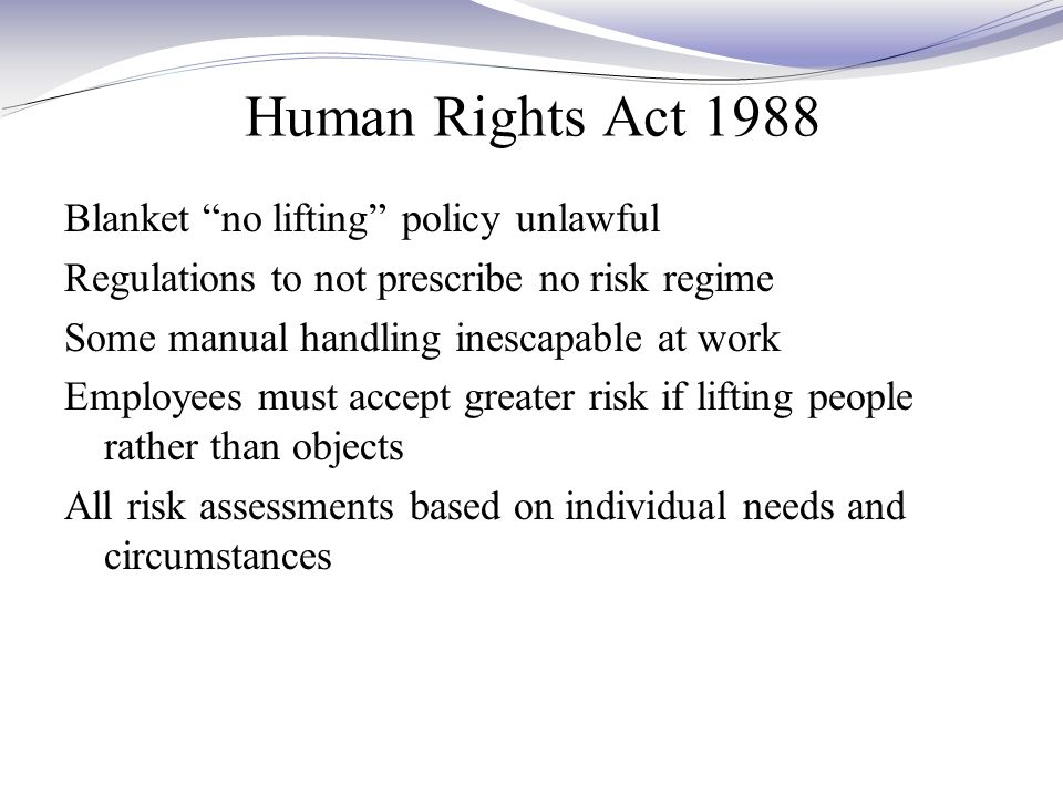 Human Rights Act 1988 Blanket no lifting policy unlawful Regulations to not prescribe no risk regime Some manual handling inescapable at work Employees must accept greater risk if lifting people rather than objects All risk assessments based on individual needs and circumstances