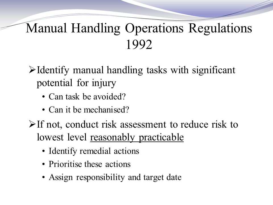Manual Handling Operations Regulations 1992  Identify manual handling tasks with significant potential for injury Can task be avoided.