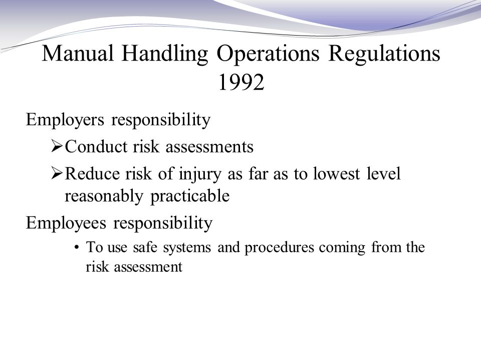 Manual Handling Operations Regulations 1992 Employers responsibility  Conduct risk assessments  Reduce risk of injury as far as to lowest level reasonably practicable Employees responsibility To use safe systems and procedures coming from the risk assessment