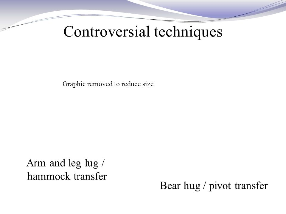 Controversial techniques Arm and leg lug / hammock transfer Bear hug / pivot transfer Graphic removed to reduce size