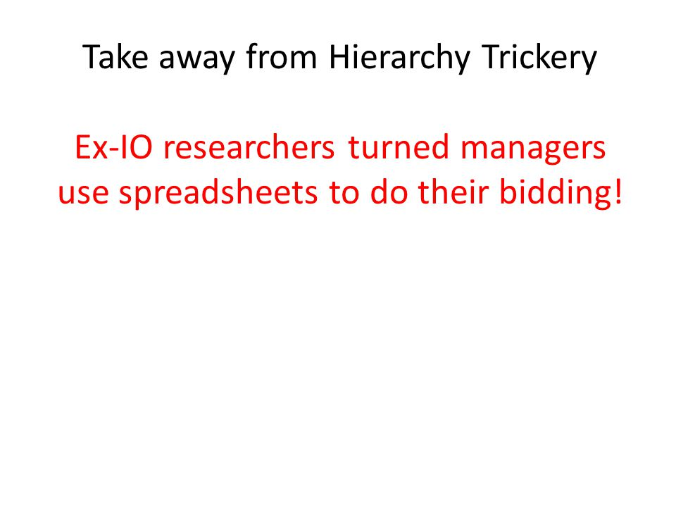 Take away from Hierarchy Trickery Ex-IO researchers turned managers use spreadsheets to do their bidding!