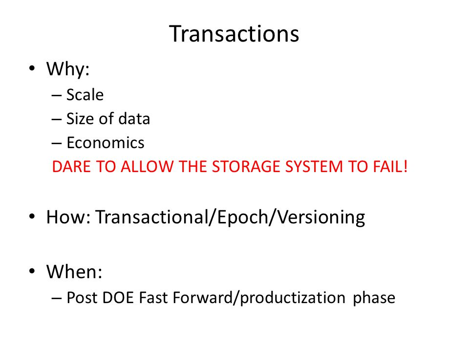 Transactions Why: – Scale – Size of data – Economics DARE TO ALLOW THE STORAGE SYSTEM TO FAIL.
