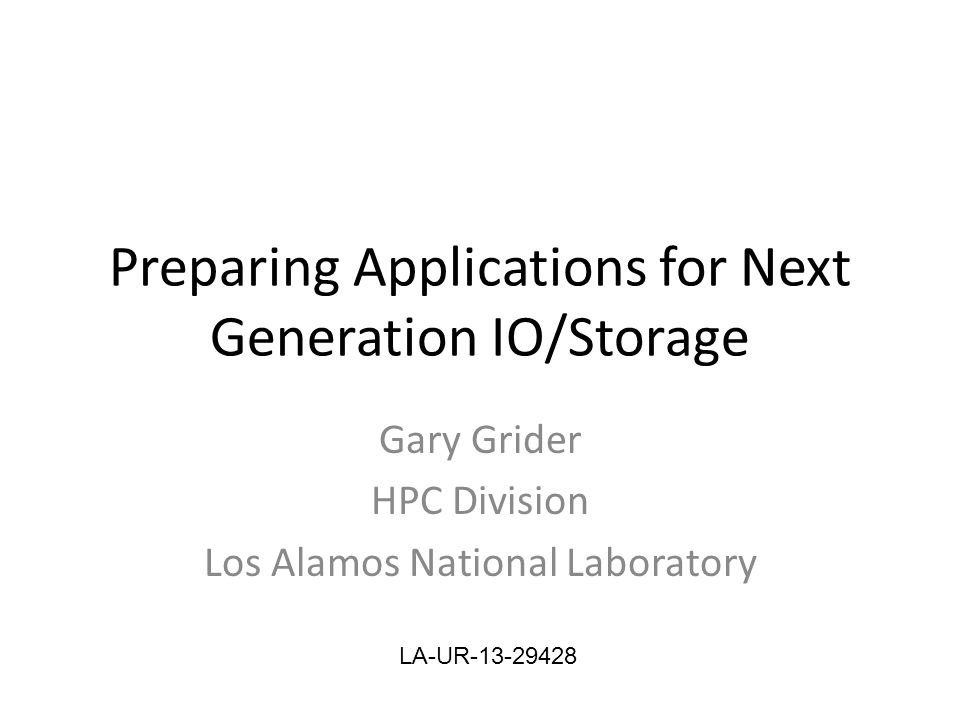 Preparing Applications for Next Generation IO/Storage Gary Grider HPC Division Los Alamos National Laboratory LA-UR-13-29428