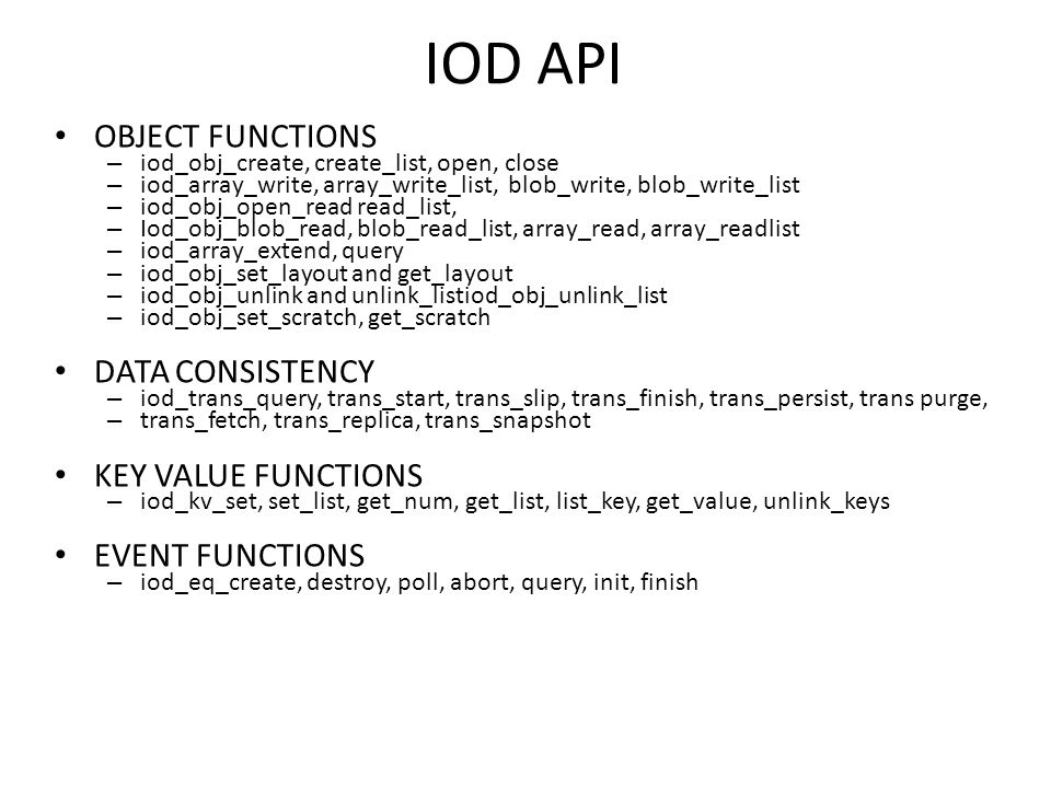 IOD API OBJECT FUNCTIONS – iod_obj_create, create_list, open, close – iod_array_write, array_write_list, blob_write, blob_write_list – iod_obj_open_read read_list, – Iod_obj_blob_read, blob_read_list, array_read, array_readlist – iod_array_extend, query – iod_obj_set_layout and get_layout – iod_obj_unlink and unlink_listiod_obj_unlink_list – iod_obj_set_scratch, get_scratch DATA CONSISTENCY – iod_trans_query, trans_start, trans_slip, trans_finish, trans_persist, trans purge, – trans_fetch, trans_replica, trans_snapshot KEY VALUE FUNCTIONS – iod_kv_set, set_list, get_num, get_list, list_key, get_value, unlink_keys EVENT FUNCTIONS – iod_eq_create, destroy, poll, abort, query, init, finish