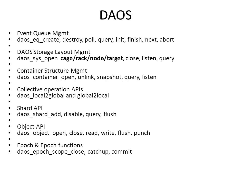 DAOS Event Queue Mgmt daos_eq_create, destroy, poll, query, init, finish, next, abort DAOS Storage Layout Mgmt daos_sys_open cage/rack/node/target, close, listen, query Container Structure Mgmt daos_container_open, unlink, snapshot, query, listen Collective operation APIs daos_local2global and global2local Shard API daos_shard_add, disable, query, flush Object API daos_object_open, close, read, write, flush, punch Epoch & Epoch functions daos_epoch_scope_close, catchup, commit