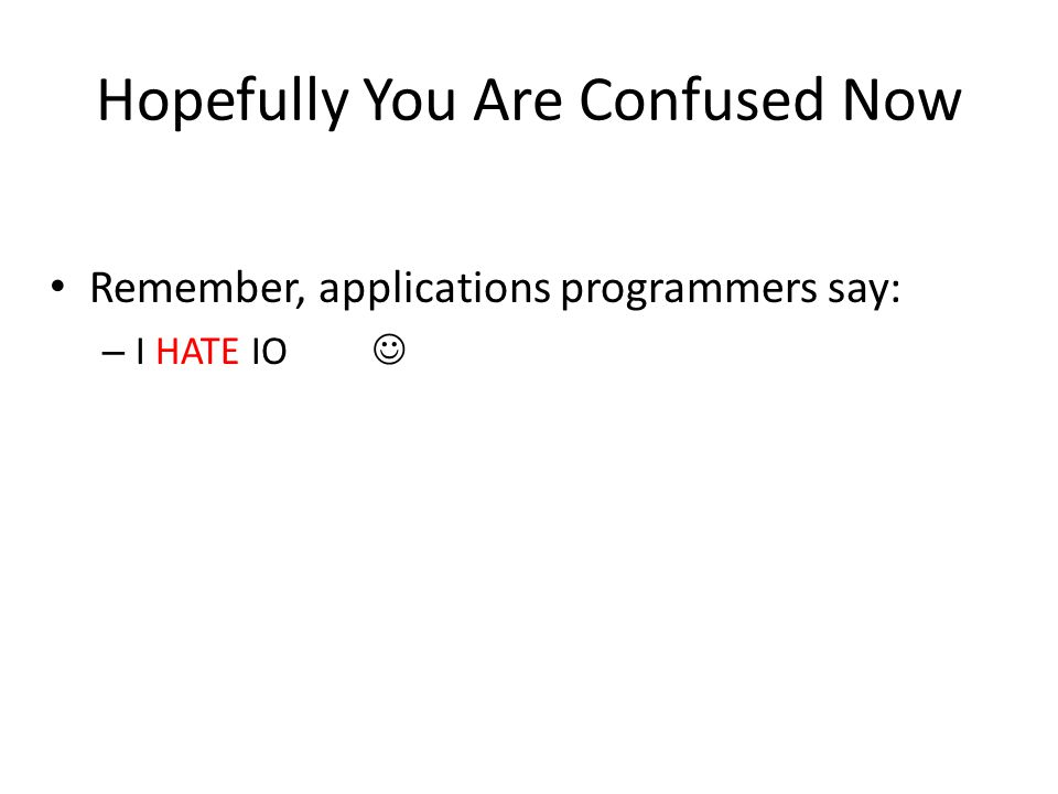 Hopefully You Are Confused Now Remember, applications programmers say: – I HATE IO