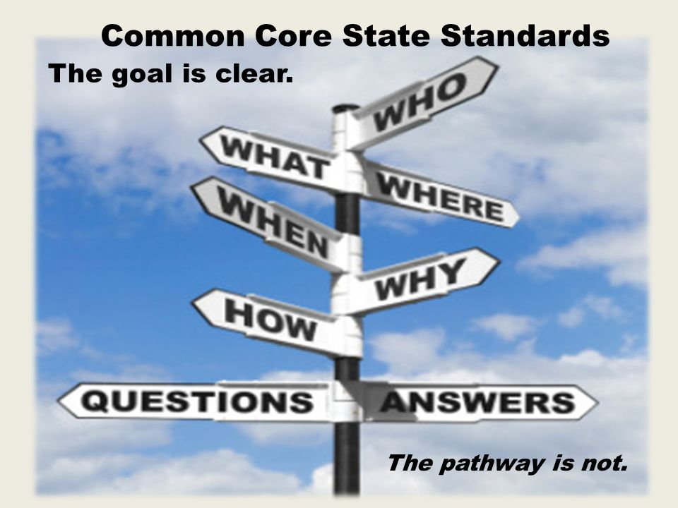 Common Core State Standards The goal is clear. The pathway is not.