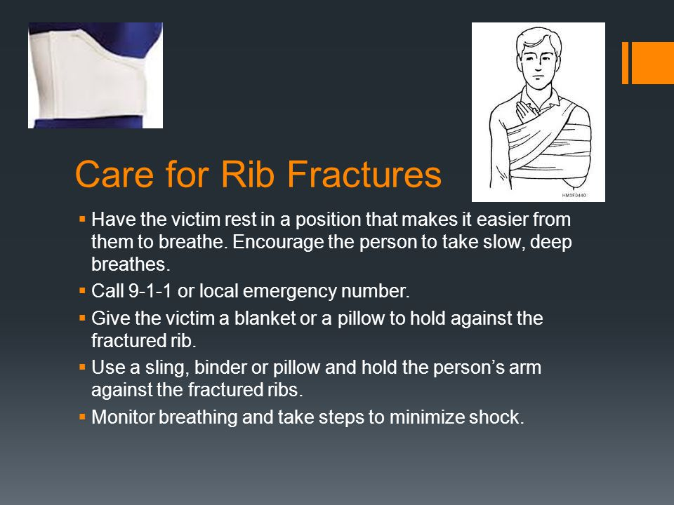 Care for Rib Fractures  Have the victim rest in a position that makes it easier from them to breathe.