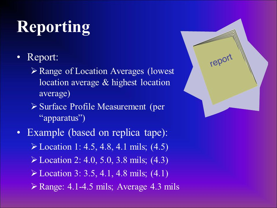 Reporting Report:  Range of Location Averages (lowest location average & highest location average)  Surface Profile Measurement (per apparatus ) Example (based on replica tape):  Location 1: 4.5, 4.8, 4.1 mils; (4.5)  Location 2: 4.0, 5.0, 3.8 mils; (4.3)  Location 3: 3.5, 4.1, 4.8 mils; (4.1)  Range: 4.1-4.5 mils; Average 4.3 mils