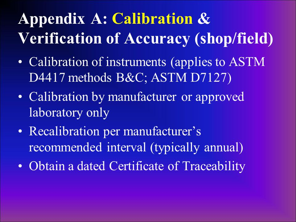 Appendix A: Calibration & Verification of Accuracy (shop/field) Calibration of instruments (applies to ASTM D4417 methods B&C; ASTM D7127) Calibration by manufacturer or approved laboratory only Recalibration per manufacturer's recommended interval (typically annual) Obtain a dated Certificate of Traceability