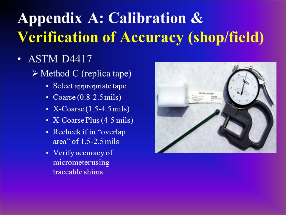 Appendix A: Calibration & Verification of Accuracy (shop/field) ASTM D4417  Method C (replica tape) Select appropriate tape Coarse (0.8-2.5 mils) X-C