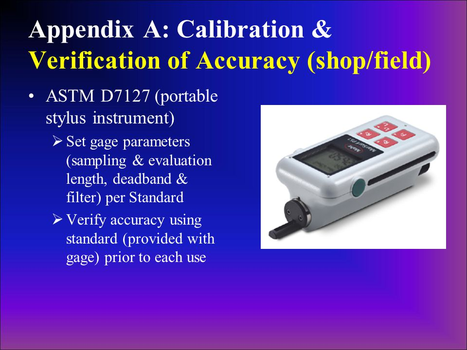 Appendix A: Calibration & Verification of Accuracy (shop/field) ASTM D7127 (portable stylus instrument)  Set gage parameters (sampling & evaluation length, deadband & filter) per Standard  Verify accuracy using standard (provided with gage) prior to each use