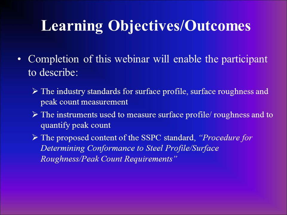 Learning Objectives/Outcomes Completion of this webinar will enable the participant to describe:  The industry standards for surface profile, surface