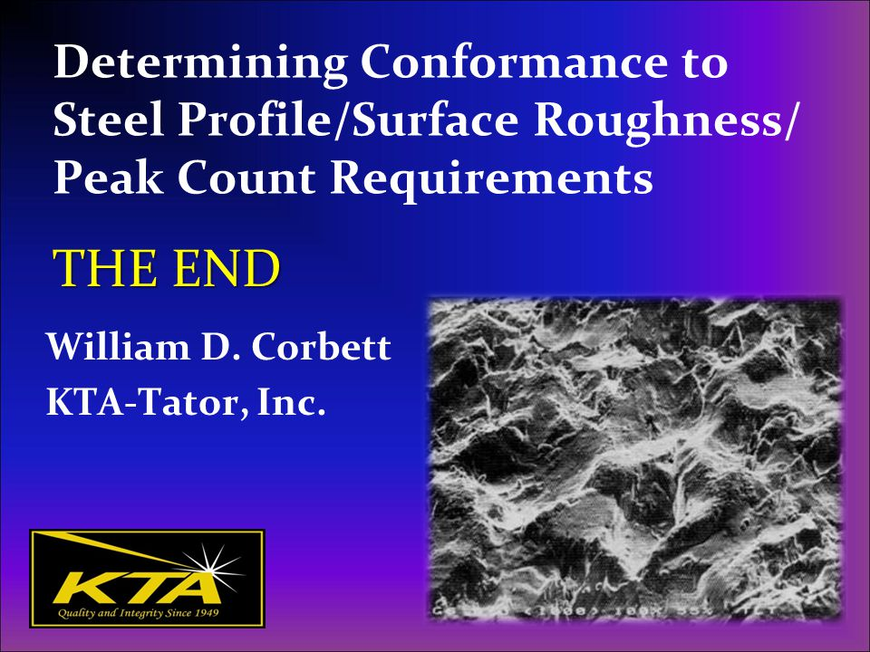 Determining Conformance to Steel Profile/Surface Roughness/ Peak Count Requirements William D. Corbett KTA-Tator, Inc. THE END