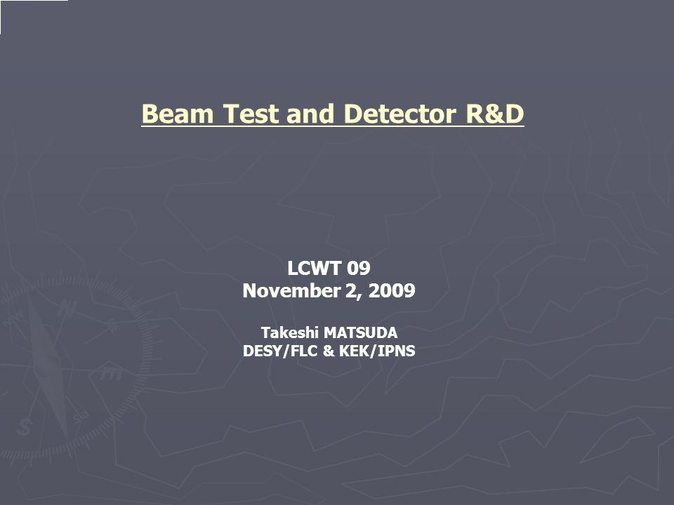 Beam Test and Detector R&D LCWT 09 November 2, 2009 Takeshi MATSUDA DESY/FLC & KEK/IPNS
