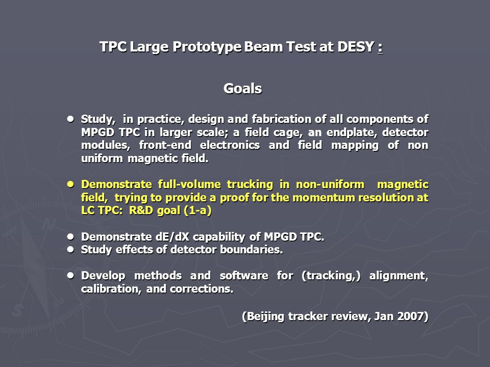 TPC Large Prototype Beam Test at DESY : Goals Study, in practice, design and fabrication of all components of MPGD TPC in larger scale; a field cage,endplate, detector modules, front-end electronics and field mapping of non uniform magnetic field.
