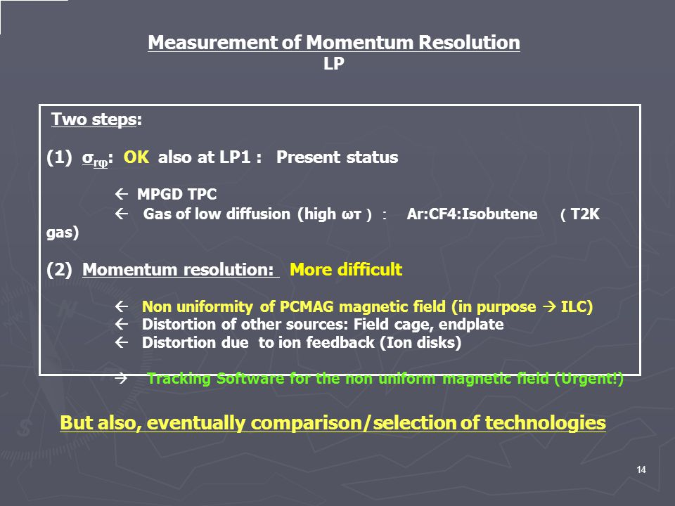 14 Two steps: (1) σ rφ : OK also at LP1 : Present status  MPGD TPC  Gas of low diffusion (high ωτ ): Ar:CF4:Isobutene ( T2K gas) (2) Momentum resolution: More difficult  Non uniformity of PCMAG magnetic field (in purpose  ILC)  Distortion of other sources: Field cage, endplate  Distortion due to ion feedback (Ion disks)  Tracking Software for the non uniform magnetic field (Urgent!) Measurement of Momentum Resolution LP But also, eventually comparison/selection of technologies