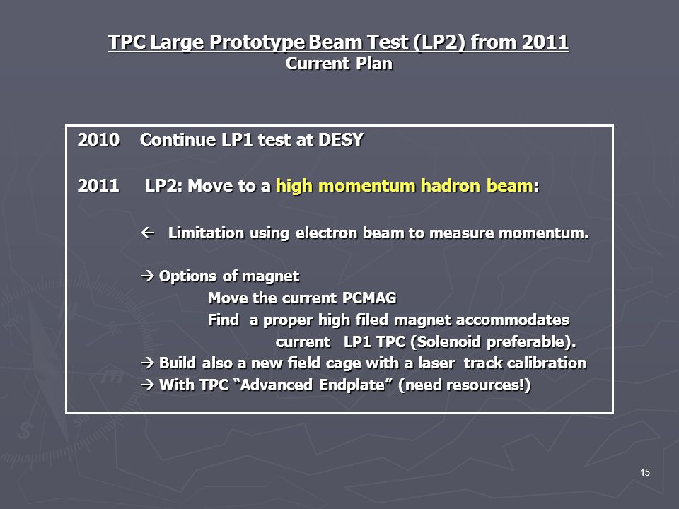 TPC Large Prototype Beam Test (LP2) from 2011 Current Plan 2010 Continue LP1 test at DESY 2010 Continue LP1 test at DESY 2011 LP2: Move to a high momentum hadron beam: 2011 LP2: Move to a high momentum hadron beam:  Limitation using electron beam to measure momentum.