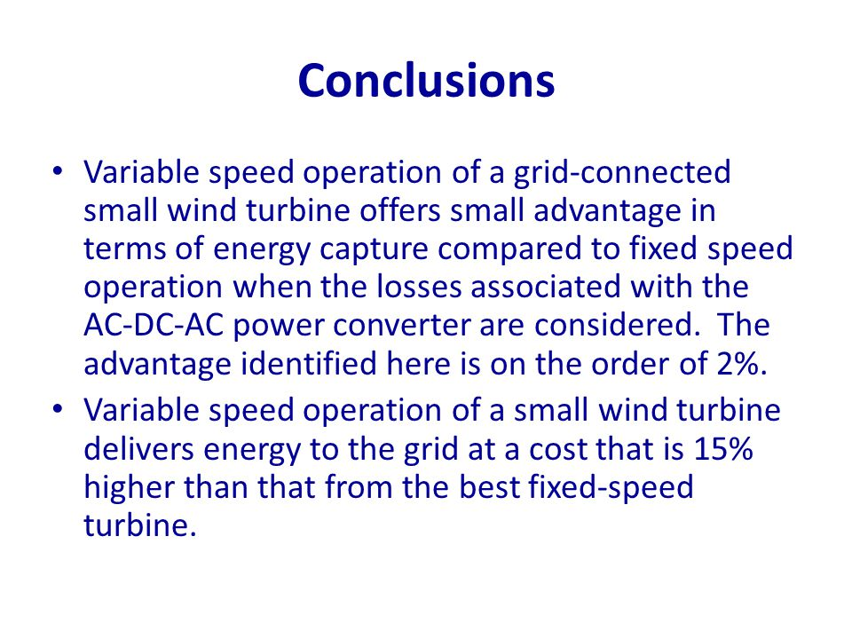 Conclusions Variable speed operation of a grid-connected small wind turbine offers small advantage in terms of energy capture compared to fixed speed
