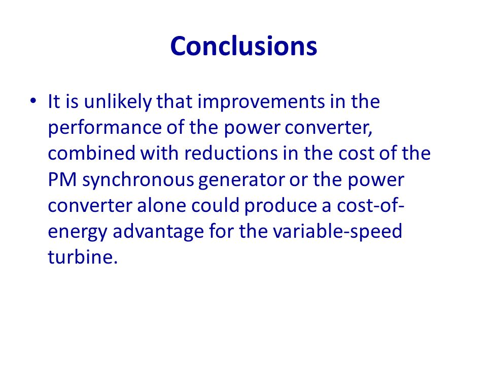 Conclusions It is unlikely that improvements in the performance of the power converter, combined with reductions in the cost of the PM synchronous gen
